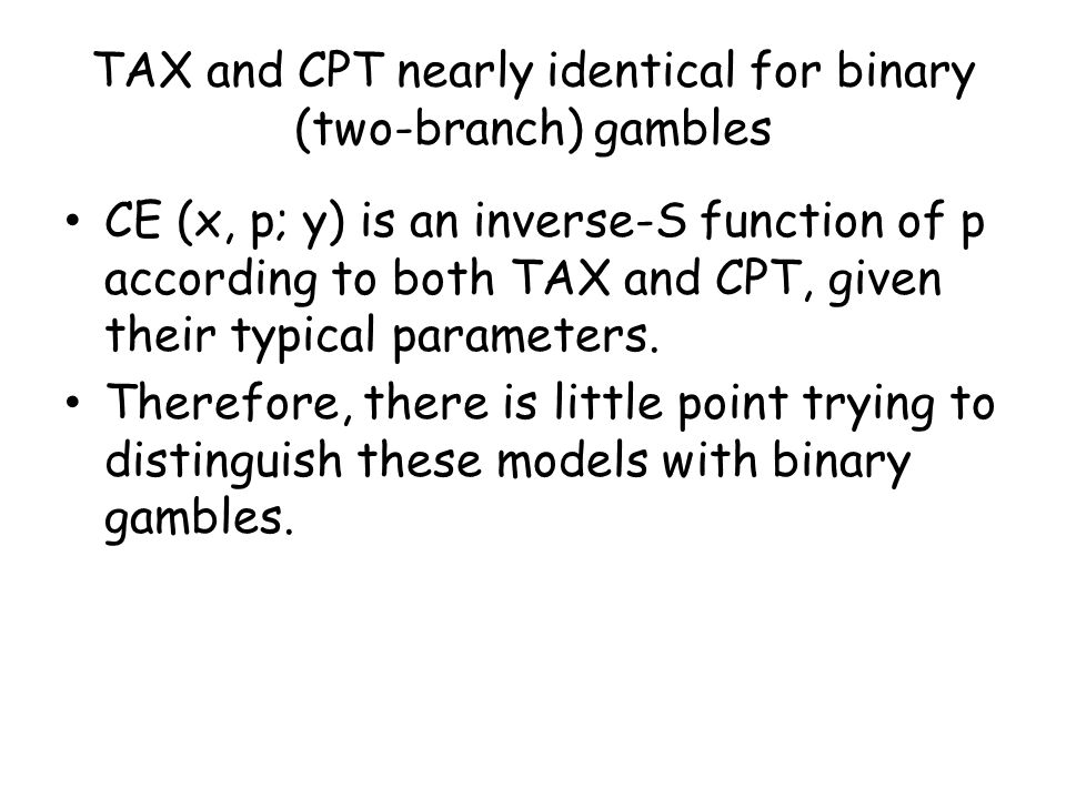 TAX and CPT nearly identical for binary (two-branch) gambles CE (x, p; y) is an inverse-S function of p according to both TAX and CPT, given their typical parameters.