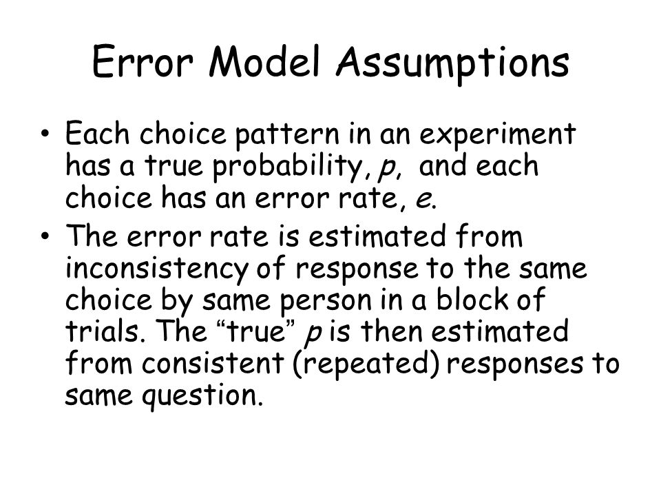 Error Model Assumptions Each choice pattern in an experiment has a true probability, p, and each choice has an error rate, e. The error rate is estima