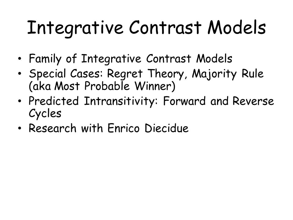 Integrative Contrast Models Family of Integrative Contrast Models Special Cases: Regret Theory, Majority Rule (aka Most Probable Winner) Predicted Int