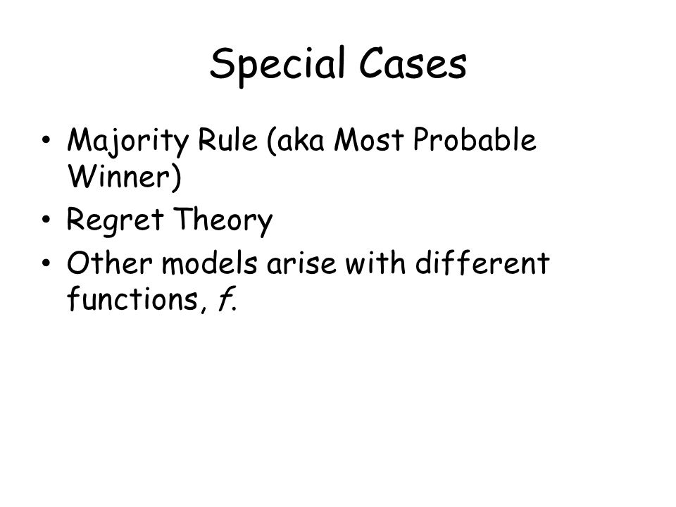 Special Cases Majority Rule (aka Most Probable Winner) Regret Theory Other models arise with different functions, f.