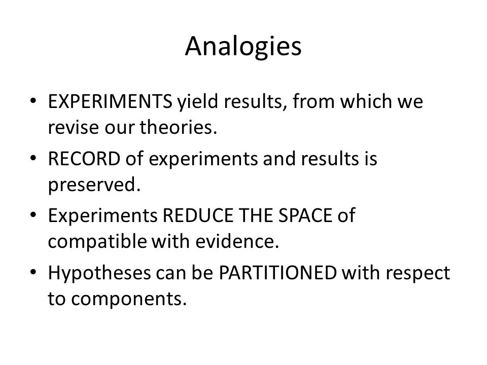 Analogies EXPERIMENTS yield results, from which we revise our theories.