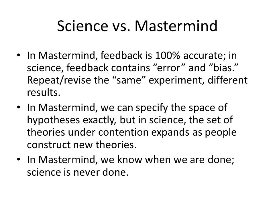"""Science vs. Mastermind In Mastermind, feedback is 100% accurate; in science, feedback contains """"error"""" and """"bias."""" Repeat/revise the """"same"""" experiment"""