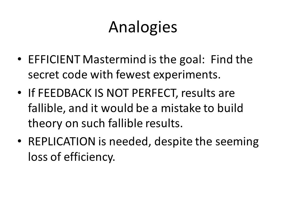 Analogies EFFICIENT Mastermind is the goal: Find the secret code with fewest experiments. If FEEDBACK IS NOT PERFECT, results are fallible, and it wou