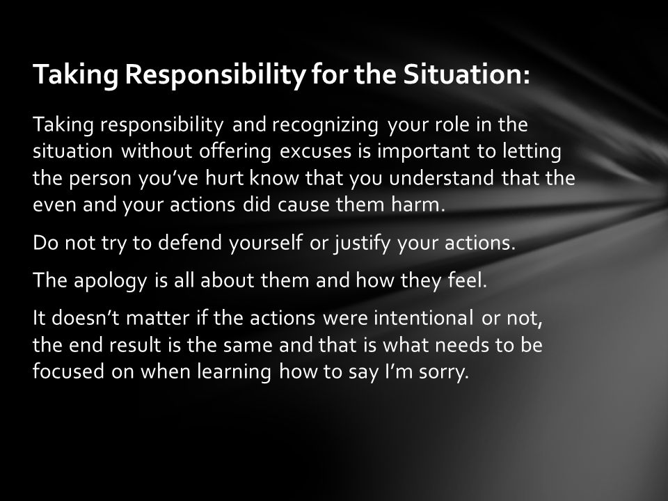 Do not try to defend yourself or justify your actions.