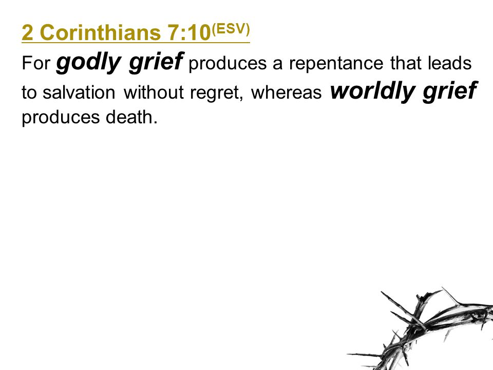 2 Corinthians 7:10 (ESV) For godly grief produces a repentance that leads to salvation without regret, whereas worldly grief produces death.