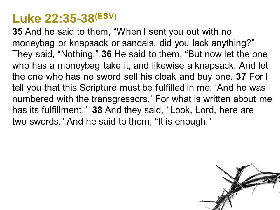 Luke 22:35-38 (ESV) 35 And he said to them, When I sent you out with no moneybag or knapsack or sandals, did you lack anything They said, Nothing. 36 He said to them, But now let the one who has a moneybag take it, and likewise a knapsack.