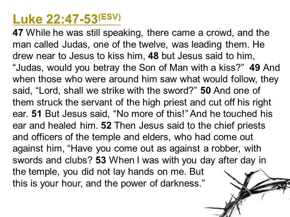 Luke 22:47-53 (ESV) 47 While he was still speaking, there came a crowd, and the man called Judas, one of the twelve, was leading them.