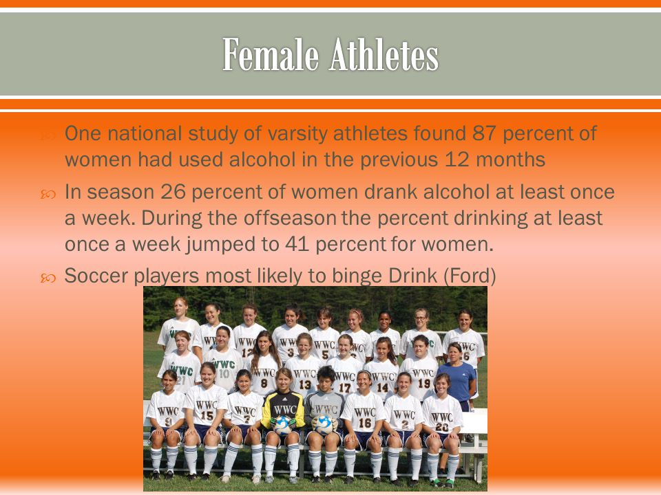  One national study of varsity athletes found 87 percent of women had used alcohol in the previous 12 months  In season 26 percent of women drank alcohol at least once a week.
