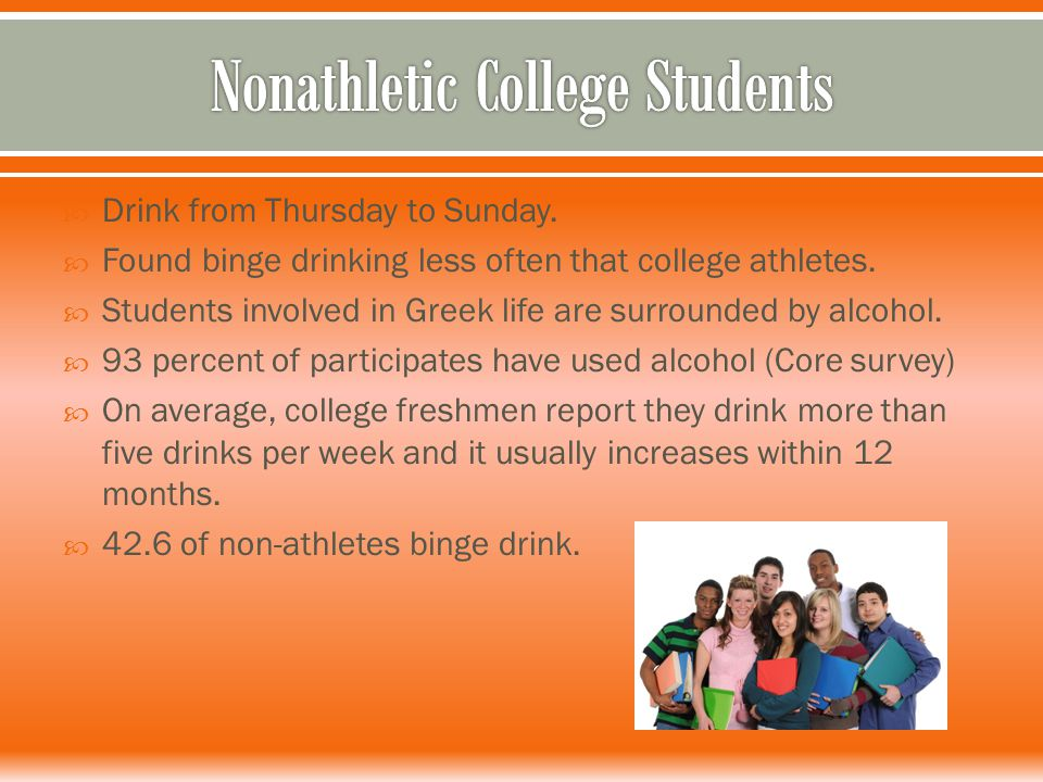  Drink from Thursday to Sunday.  Found binge drinking less often that college athletes.