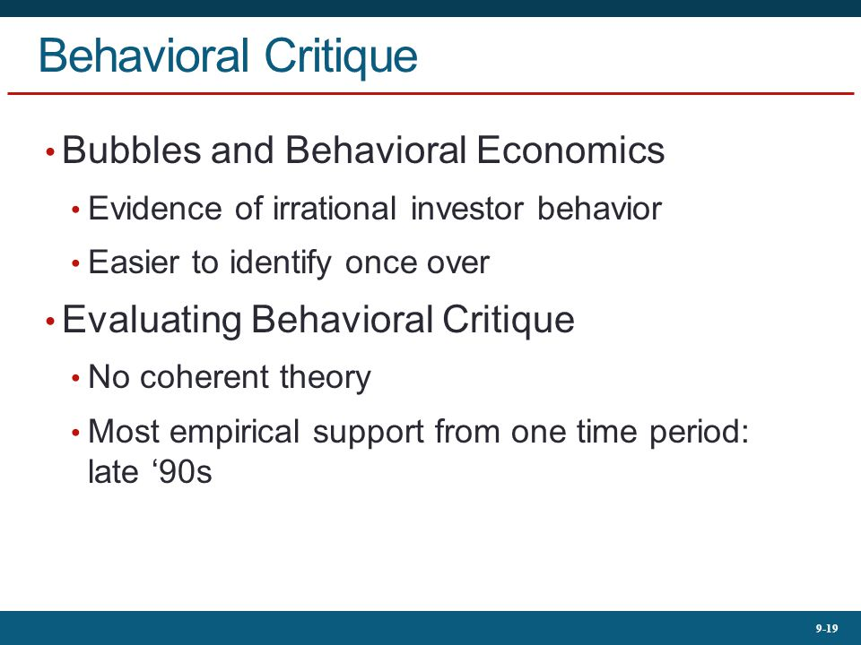 9-19 Behavioral Critique Bubbles and Behavioral Economics Evidence of irrational investor behavior Easier to identify once over Evaluating Behavioral Critique No coherent theory Most empirical support from one time period: late '90s
