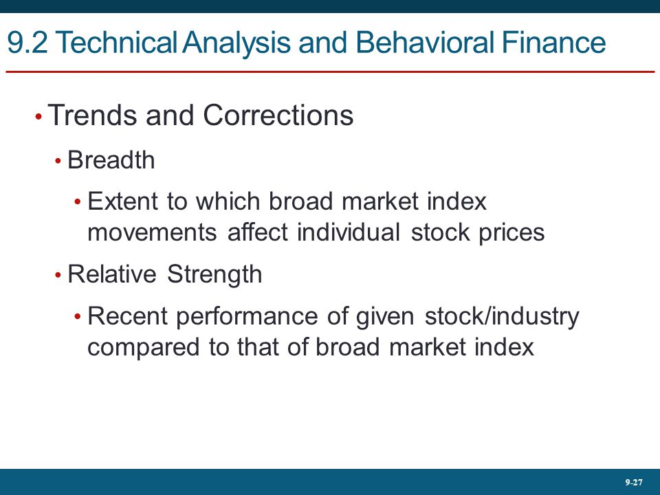 9-27 9.2 Technical Analysis and Behavioral Finance Trends and Corrections Breadth Extent to which broad market index movements affect individual stock prices Relative Strength Recent performance of given stock/industry compared to that of broad market index