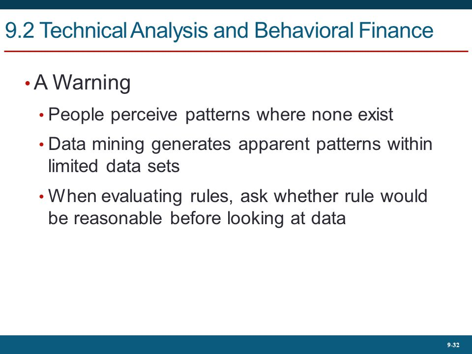 9-32 9.2 Technical Analysis and Behavioral Finance A Warning People perceive patterns where none exist Data mining generates apparent patterns within limited data sets When evaluating rules, ask whether rule would be reasonable before looking at data