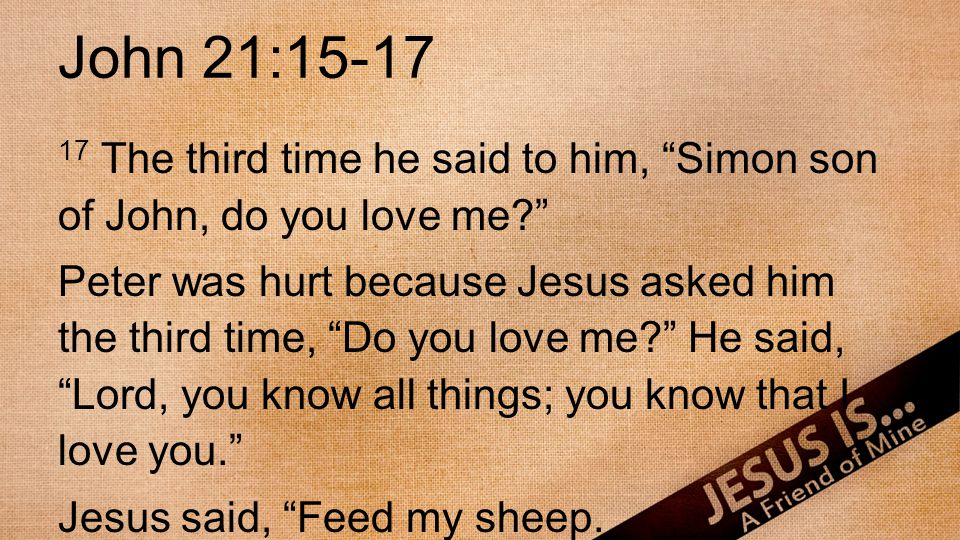 """John 21:15-17 17 The third time he said to him, """"Simon son of John, do you love me?"""" Peter was hurt because Jesus asked him the third time, """"Do you lo"""