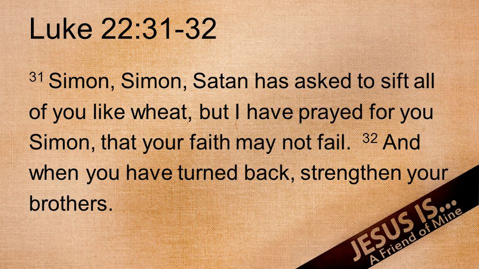 Luke 22:31-32 31 Simon, Simon, Satan has asked to sift all of you like wheat, but I have prayed for you Simon, that your faith may not fail. 32 And wh