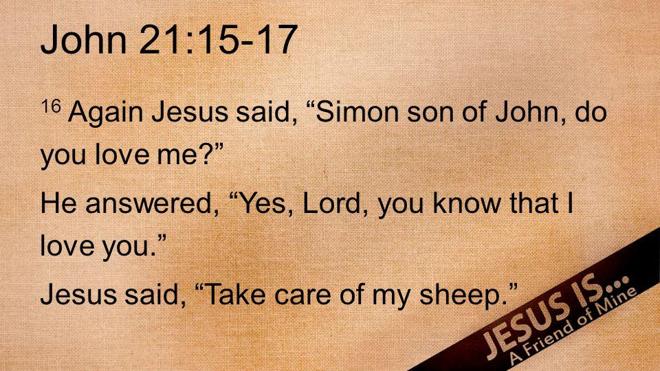 "John 21:15-17 16 Again Jesus said, ""Simon son of John, do you love me?"" He answered, ""Yes, Lord, you know that I love you."" Jesus said, ""Take care of"