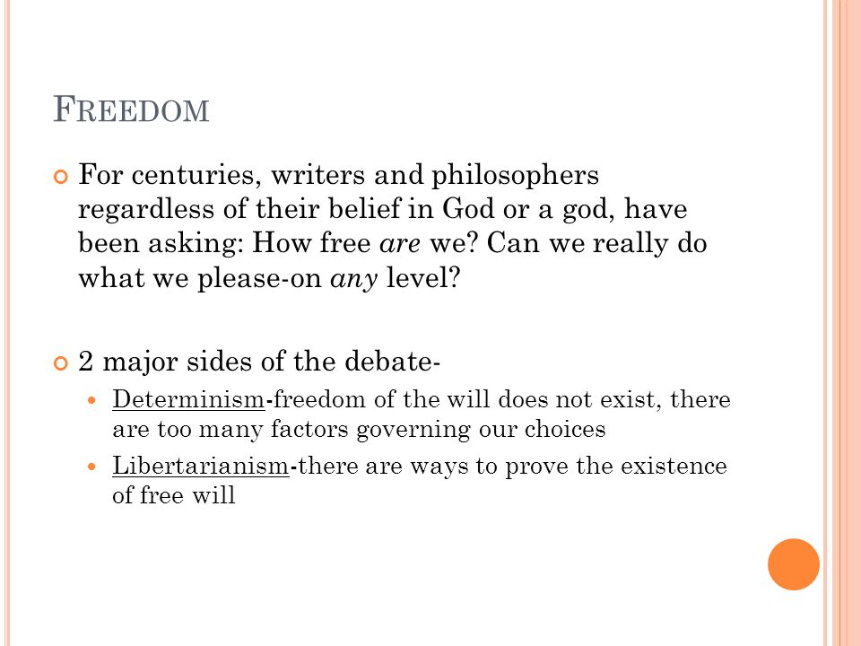F REEDOM For centuries, writers and philosophers regardless of their belief in God or a god, have been asking: How free are we.
