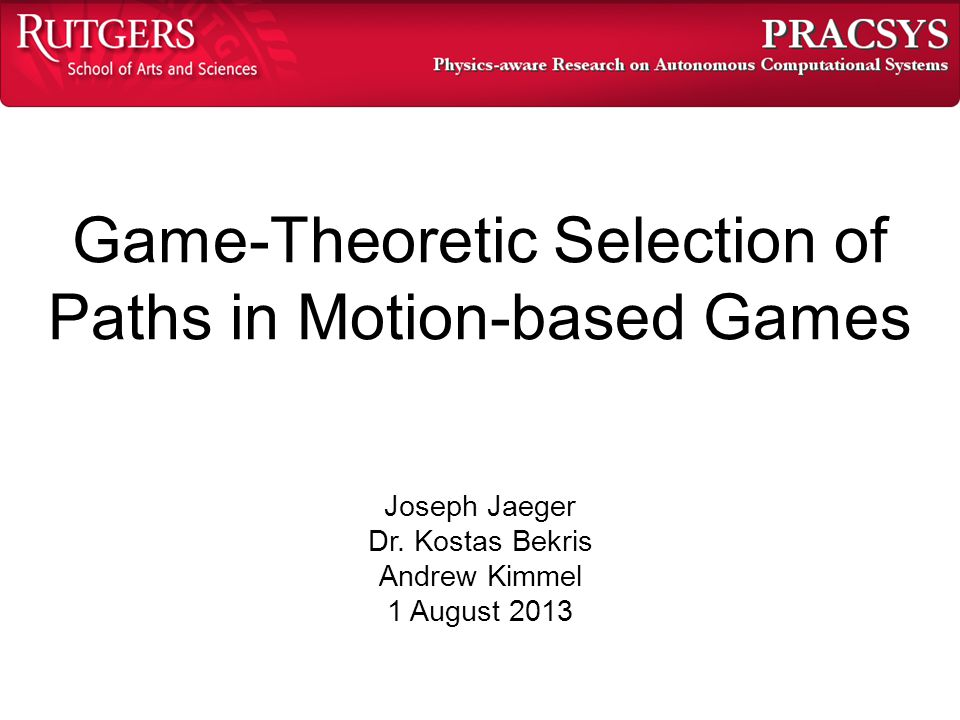 Game-Theoretic Selection of Paths in Motion-based Games Joseph Jaeger Dr. Kostas Bekris Andrew Kimmel 1 August 2013