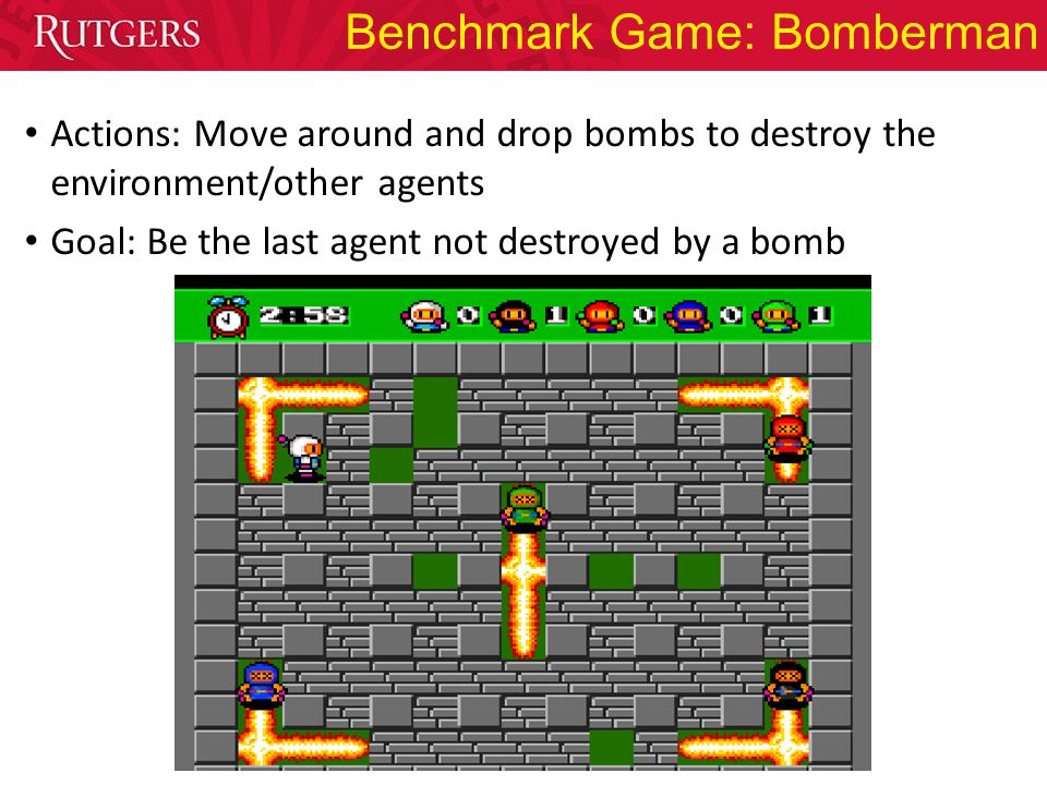 Benchmark Game: Bomberman Actions: Move around and drop bombs to destroy the environment/other agents Goal: Be the last agent not destroyed by a bomb