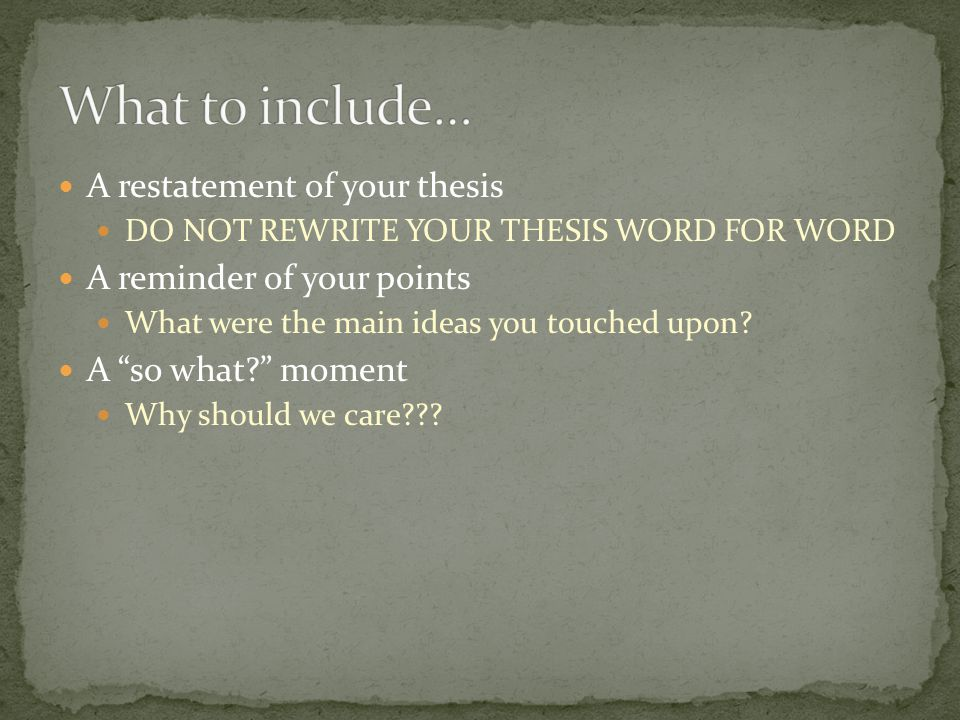A restatement of your thesis DO NOT REWRITE YOUR THESIS WORD FOR WORD A reminder of your points What were the main ideas you touched upon.