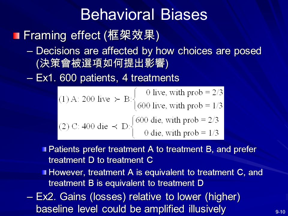 9-10 Behavioral Biases Framing effect ( 框架效果 ) –Decisions are affected by how choices are posed ( 決策會被選項如何提出影響 ) –Ex1. 600 patients, 4 treatments Pati