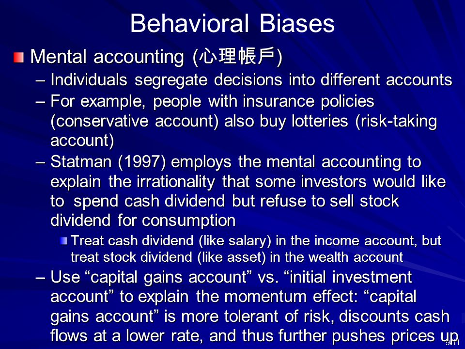 9-11 Behavioral Biases Mental accounting ( 心理帳戶 ) –Individuals segregate decisions into different accounts –For example, people with insurance policie