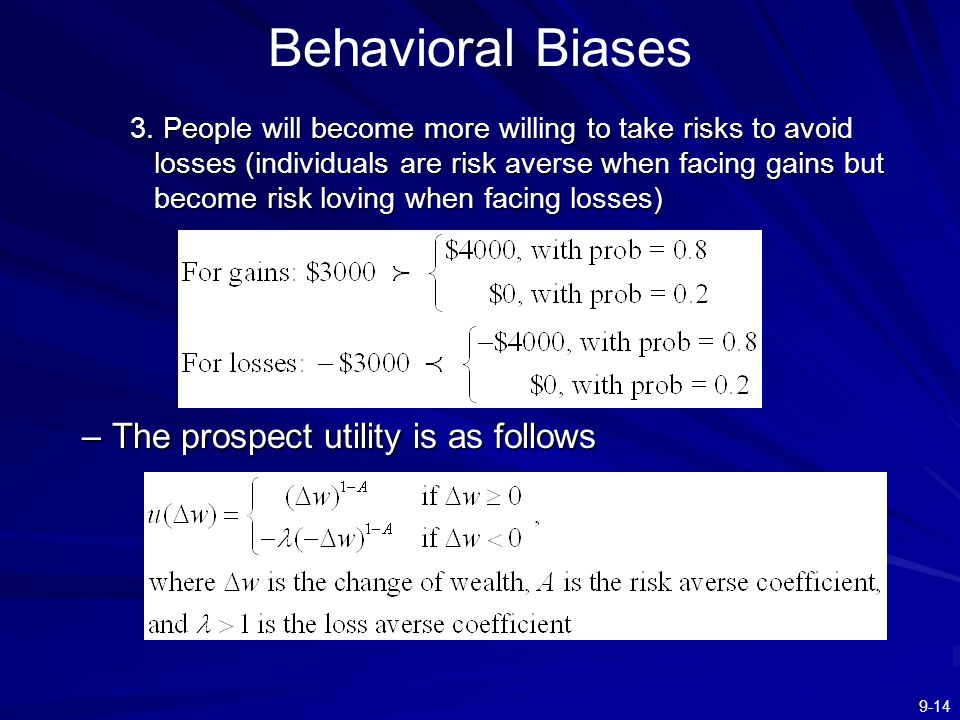 9-14 Behavioral Biases 3. People will become more willing to take risks to avoid losses (individuals are risk averse when facing gains but become risk
