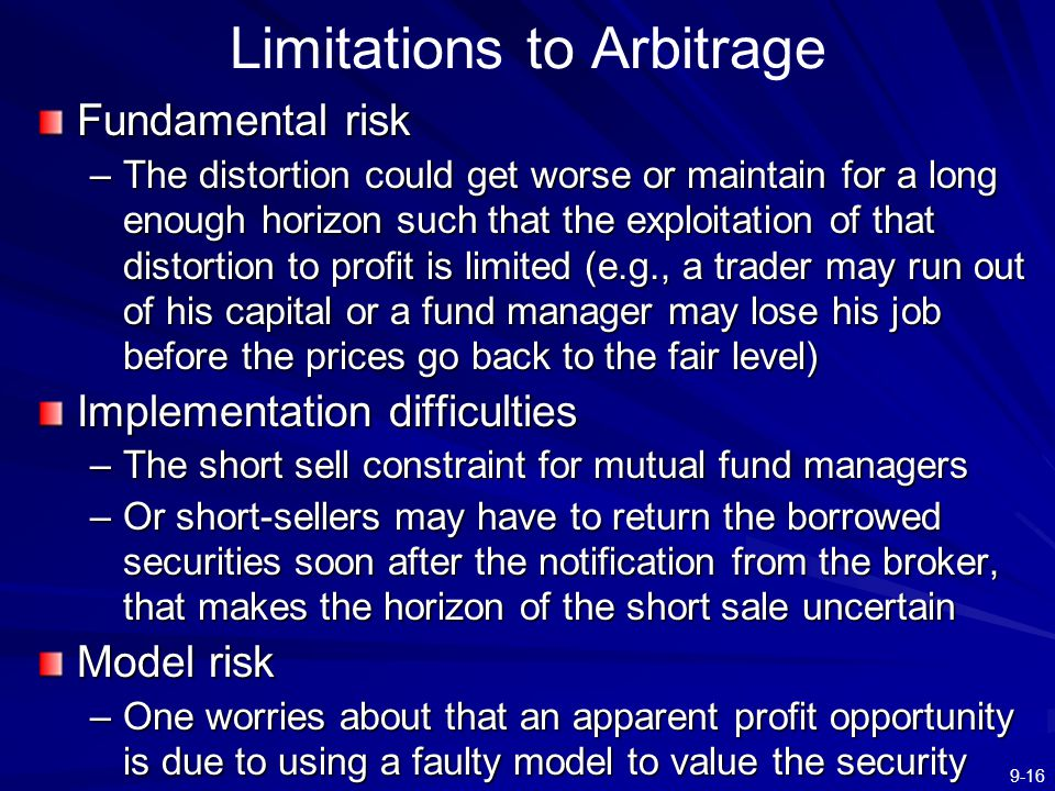 9-16 Limitations to Arbitrage Fundamental risk –The distortion could get worse or maintain for a long enough horizon such that the exploitation of tha