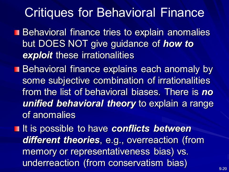 9-20 Critiques for Behavioral Finance Behavioral finance tries to explain anomalies but DOES NOT give guidance of how to exploit these irrationalities