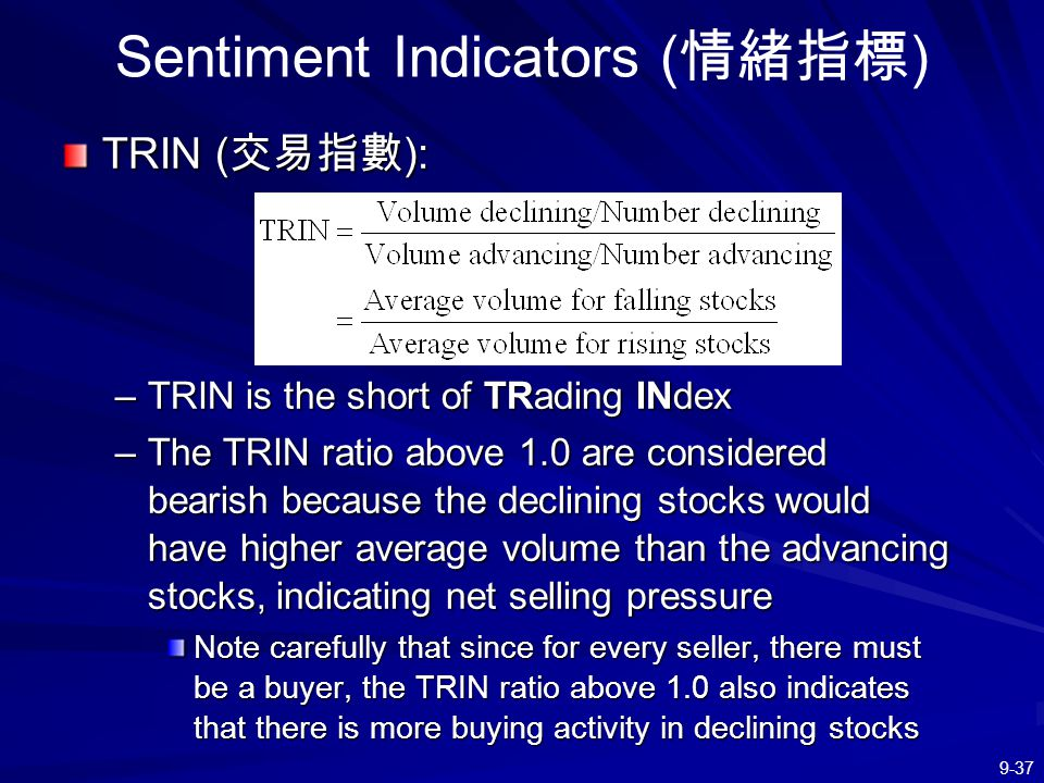 9-37 Sentiment Indicators ( 情緒指標 ) TRIN ( 交易指數 ): –TRIN is the short of TRading INdex –The TRIN ratio above 1.0 are considered bearish because the dec