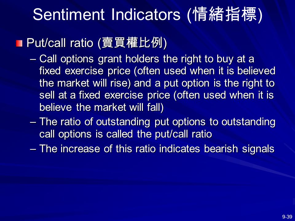 9-39 Sentiment Indicators ( 情緒指標 ) Put/call ratio ( 賣買權比例 ) –Call options grant holders the right to buy at a fixed exercise price (often used when it