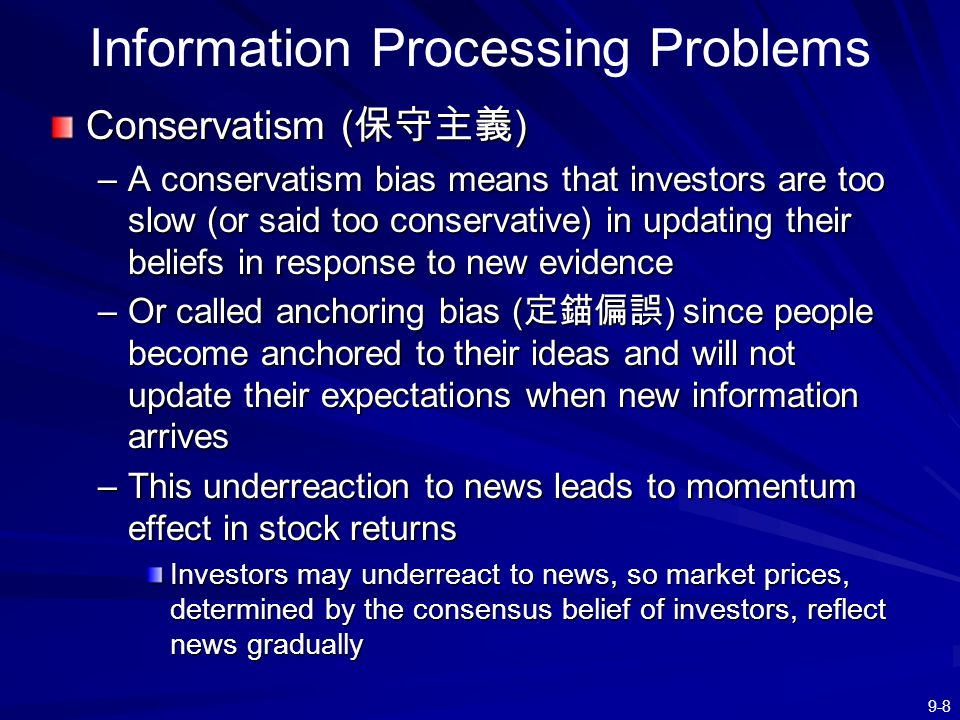 9-8 Information Processing Problems Conservatism ( 保守主義 ) –A conservatism bias means that investors are too slow (or said too conservative) in updatin