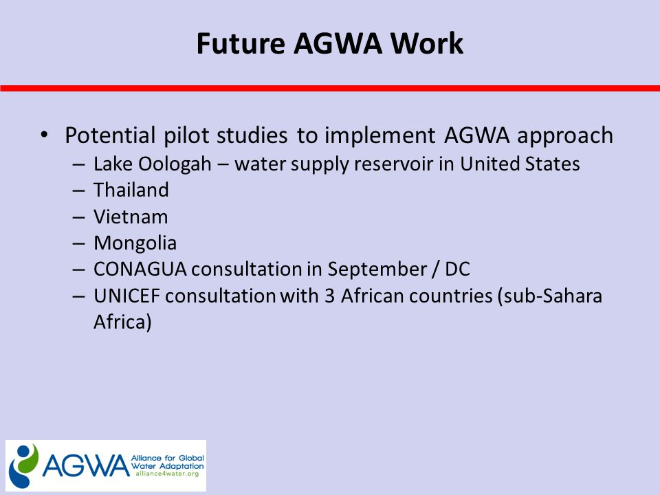 Future AGWA Work Potential pilot studies to implement AGWA approach – Lake Oologah – water supply reservoir in United States – Thailand – Vietnam – Mongolia – CONAGUA consultation in September / DC – UNICEF consultation with 3 African countries (sub-Sahara Africa)