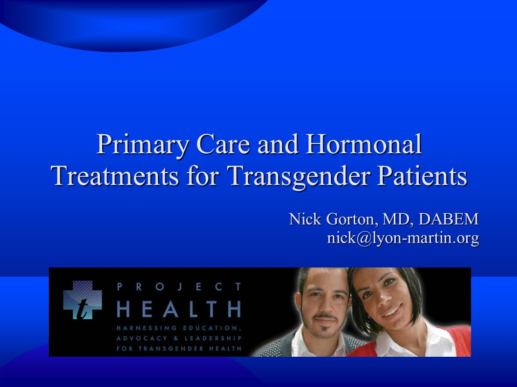 Primary Care and Hormonal Treatments for Transgender Patients Nick Gorton, MD, DABEM nick@lyon-martin.org