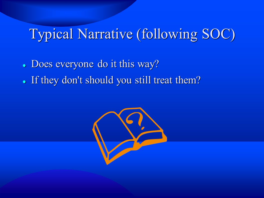 Typical Narrative (following SOC) Does everyone do it this way? Does everyone do it this way? If they don't should you still treat them? If they don't