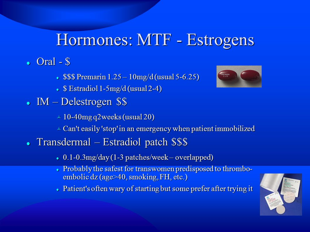 Hormones: MTF - Estrogens Oral - $ Oral - $ $$$ Premarin 1.25 – 10mg/d (usual 5-6.25) $$$ Premarin 1.25 – 10mg/d (usual 5-6.25) $ Estradiol 1-5mg/d (usual 2-4) $ Estradiol 1-5mg/d (usual 2-4) IM – Delestrogen $$ IM – Delestrogen $$  10-40mg q2weeks (usual 20)  Can t easily stop in an emergency when patient immobilized Transdermal – Estradiol patch $$$ Transdermal – Estradiol patch $$$ 0.1-0.3mg/day (1-3 patches/week – overlapped) 0.1-0.3mg/day (1-3 patches/week – overlapped) Probably the safest for transwomen predisposed to thrombo- embolic dz (age>40, smoking, FH, etc.) Probably the safest for transwomen predisposed to thrombo- embolic dz (age>40, smoking, FH, etc.) Patient s often wary of starting but some prefer after trying it Patient s often wary of starting but some prefer after trying it