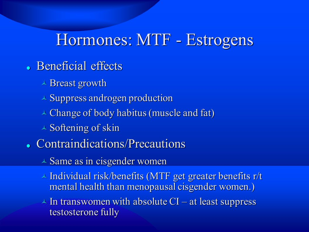 Hormones: MTF - Estrogens Beneficial effects Beneficial effects  Breast growth  Suppress androgen production  Change of body habitus (muscle and fat)  Softening of skin Contraindications/Precautions Contraindications/Precautions  Same as in cisgender women  Individual risk/benefits (MTF get greater benefits r/t mental health than menopausal cisgender women.)  In transwomen with absolute CI – at least suppress testosterone fully