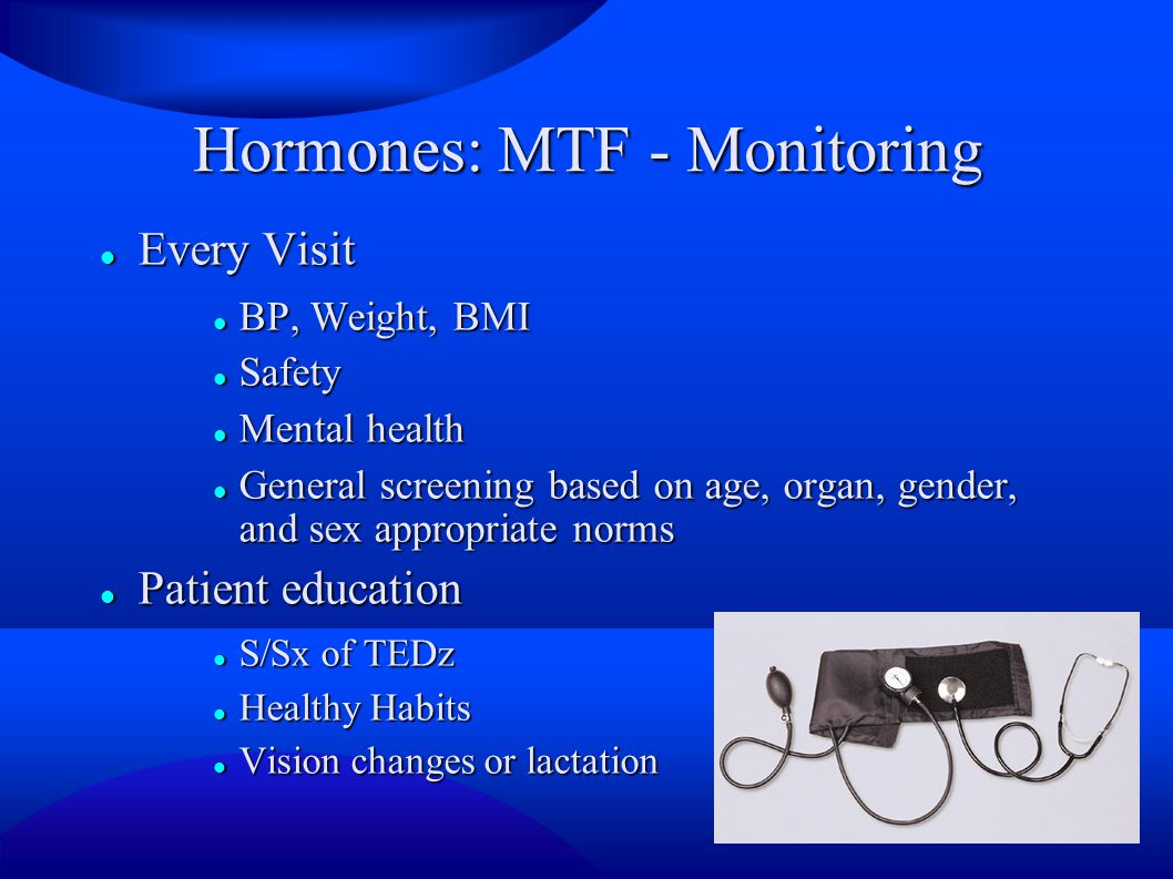 Hormones: MTF - Monitoring Every Visit Every Visit BP, Weight, BMI BP, Weight, BMI Safety Safety Mental health Mental health General screening based on age, organ, gender, and sex appropriate norms General screening based on age, organ, gender, and sex appropriate norms Patient education Patient education S/Sx of TEDz S/Sx of TEDz Healthy Habits Healthy Habits Vision changes or lactation Vision changes or lactation
