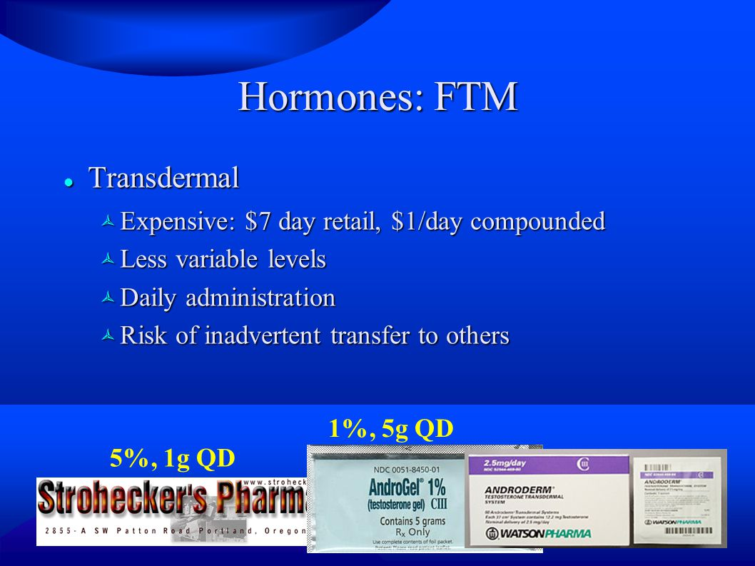 Hormones: FTM Transdermal Transdermal  Expensive: $7 day retail, $1/day compounded  Less variable levels  Daily administration  Risk of inadvertent transfer to others 5%, 1g QD 1%, 5g QD