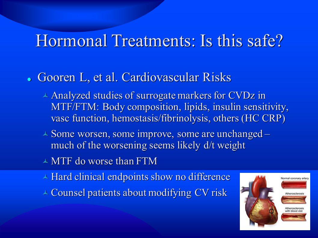Hormonal Treatments: Is this safe? Gooren L, et al. Cardiovascular Risks Gooren L, et al. Cardiovascular Risks  Analyzed studies of surrogate markers