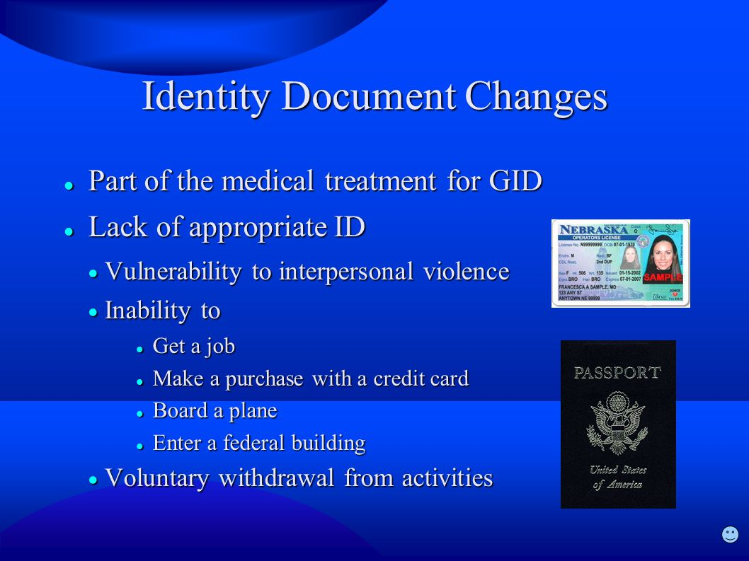 Identity Document Changes Part of the medical treatment for GID Part of the medical treatment for GID Lack of appropriate ID Lack of appropriate ID  Vulnerability to interpersonal violence  Inability to Get a job Get a job Make a purchase with a credit card Make a purchase with a credit card Board a plane Board a plane Enter a federal building Enter a federal building  Voluntary withdrawal from activities