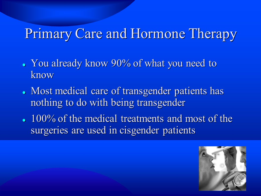 Primary Care and Hormone Therapy You already know 90% of what you need to know You already know 90% of what you need to know Most medical care of transgender patients has nothing to do with being transgender Most medical care of transgender patients has nothing to do with being transgender 100% of the medical treatments and most of the surgeries are used in cisgender patients 100% of the medical treatments and most of the surgeries are used in cisgender patients