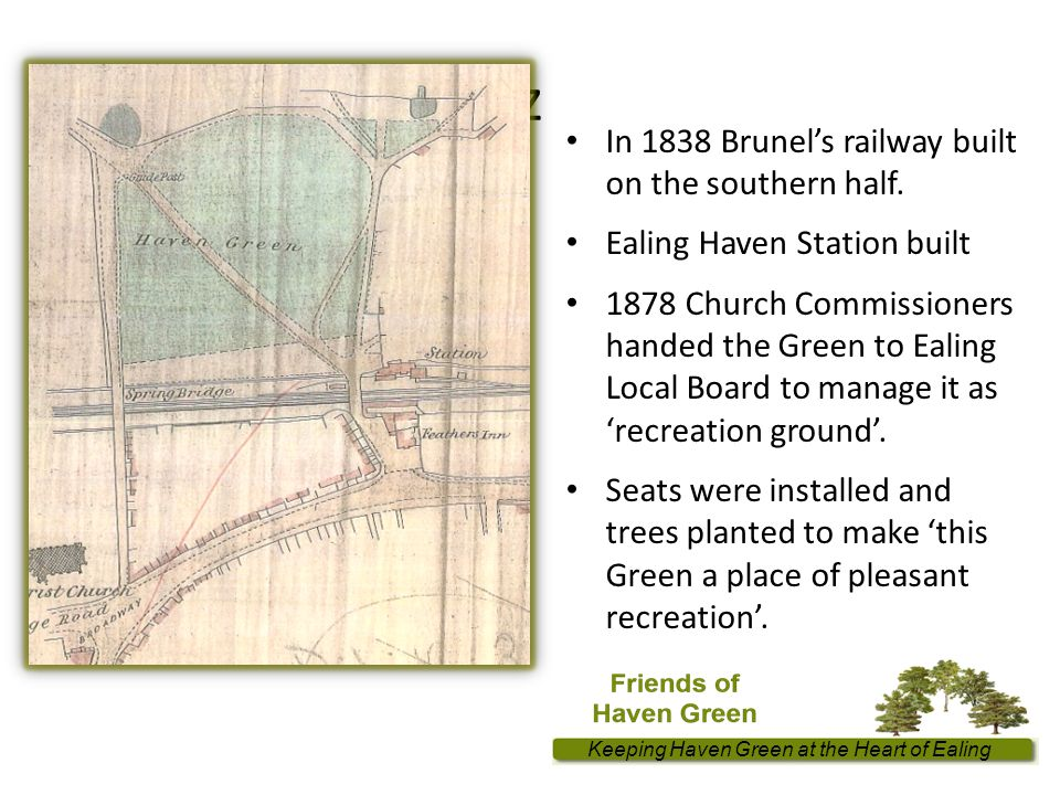Keeping Haven Green at the Heart of Ealing z In 1838 Brunel's railway built on the southern half.