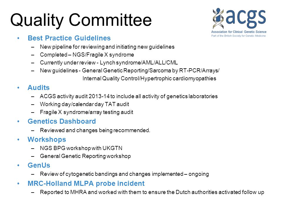Quality Committee Best Practice Guidelines –New pipeline for reviewing and initiating new guidelines –Completed – NGS/Fragile X syndrome –Currently under review - Lynch syndrome/AML/ALL/CML –New guidelines - General Genetic Reporting/Sarcoma by RT-PCR/Arrays/ Internal Quality Control/Hypertrophic cardiomyopathies Audits –ACGS activity audit 2013-14 to include all activity of genetics laboratories –Working day/calendar day TAT audit –Fragile X syndrome/array testing audit Genetics Dashboard –Reviewed and changes being recommended.