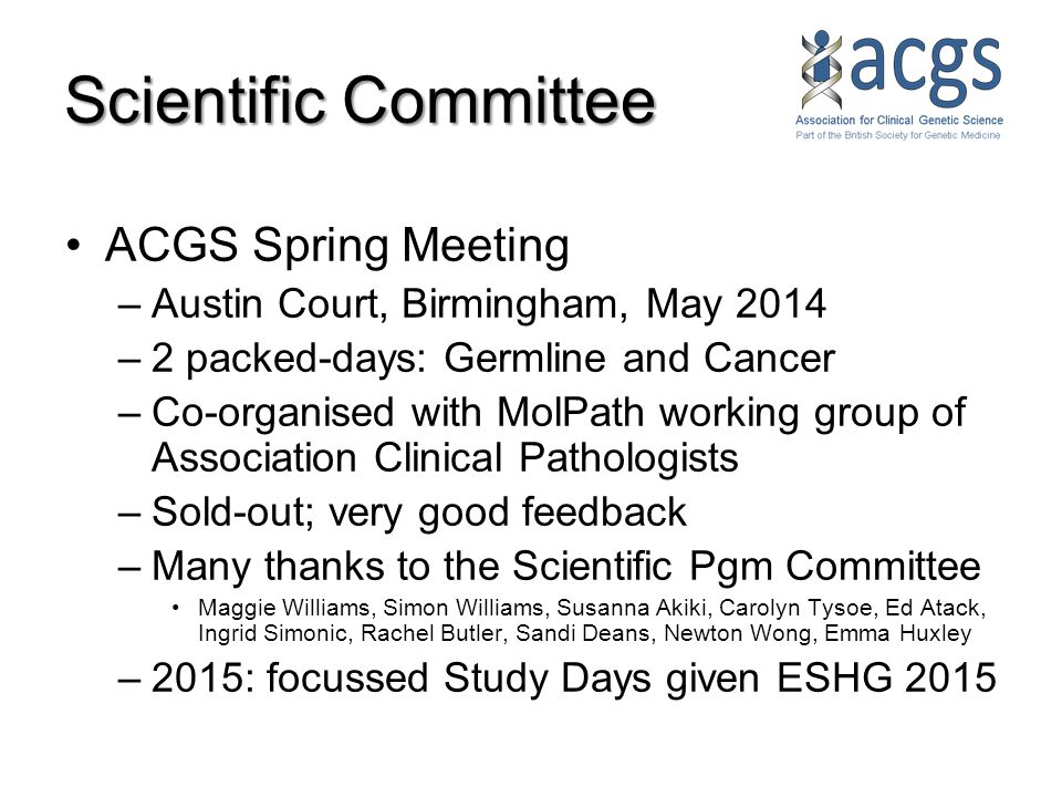 Scientific Committee ACGS Spring Meeting –Austin Court, Birmingham, May 2014 –2 packed-days: Germline and Cancer –Co-organised with MolPath working group of Association Clinical Pathologists –Sold-out; very good feedback –Many thanks to the Scientific Pgm Committee Maggie Williams, Simon Williams, Susanna Akiki, Carolyn Tysoe, Ed Atack, Ingrid Simonic, Rachel Butler, Sandi Deans, Newton Wong, Emma Huxley –2015: focussed Study Days given ESHG 2015