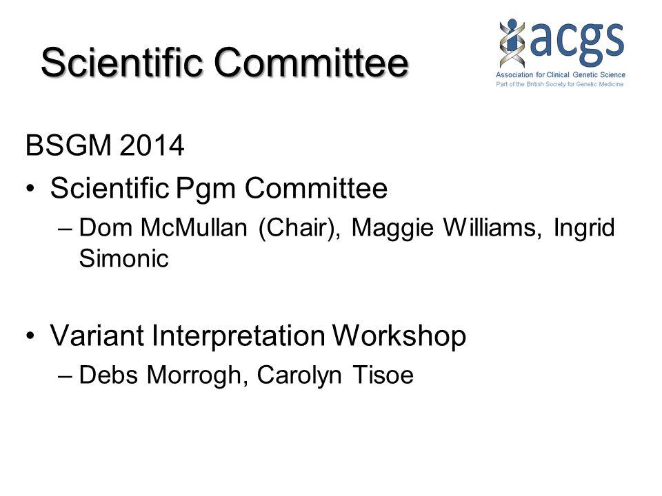 Scientific Committee BSGM 2014 Scientific Pgm Committee –Dom McMullan (Chair), Maggie Williams, Ingrid Simonic Variant Interpretation Workshop –Debs Morrogh, Carolyn Tisoe