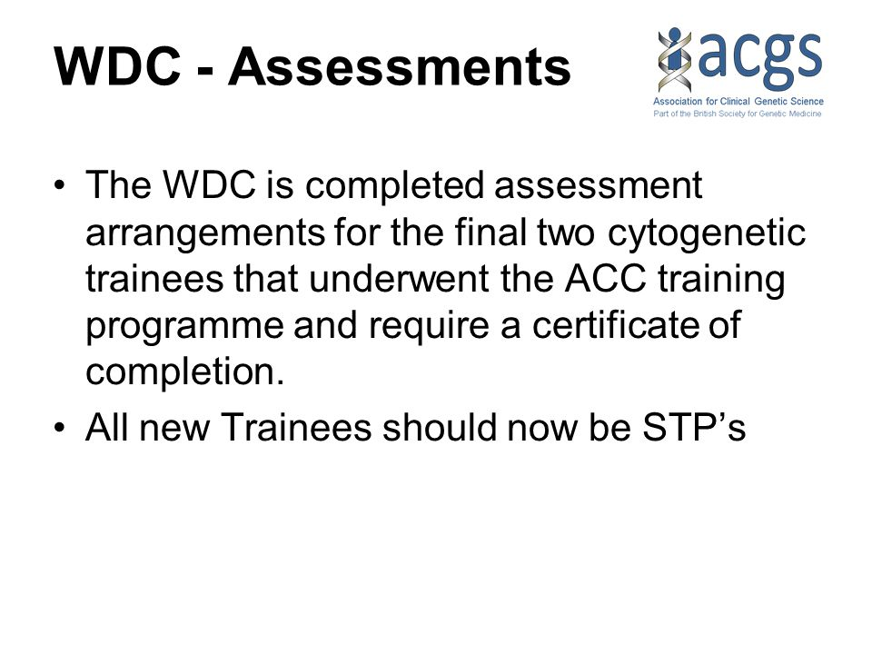WDC - Assessments The WDC is completed assessment arrangements for the final two cytogenetic trainees that underwent the ACC training programme and require a certificate of completion.