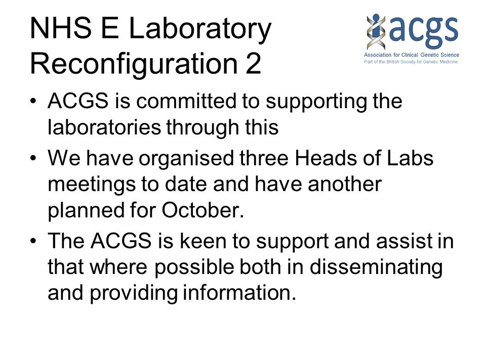 NHS E Laboratory Reconfiguration 2 ACGS is committed to supporting the laboratories through this We have organised three Heads of Labs meetings to date and have another planned for October.