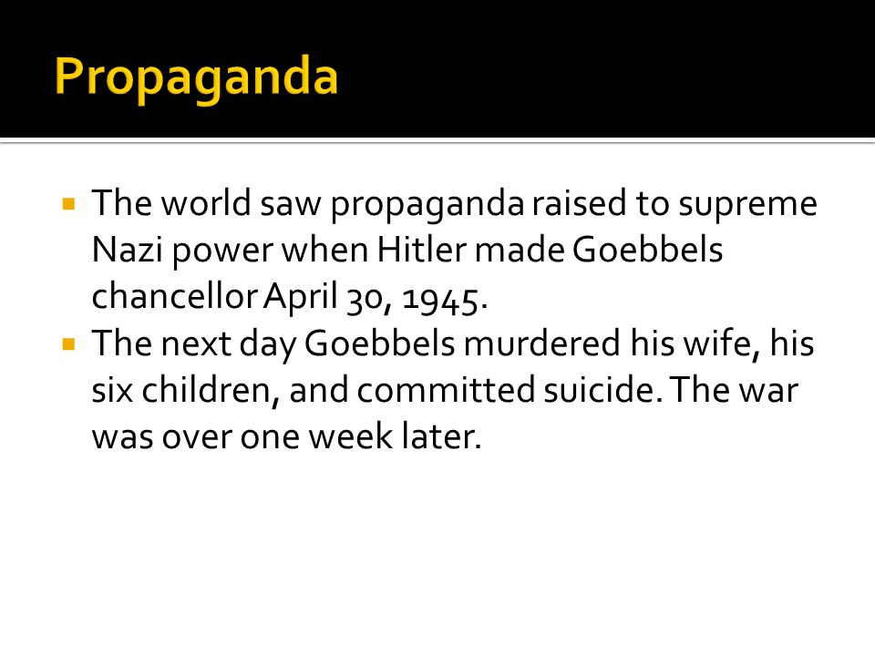  The world saw propaganda raised to supreme Nazi power when Hitler made Goebbels chancellor April 30, 1945.