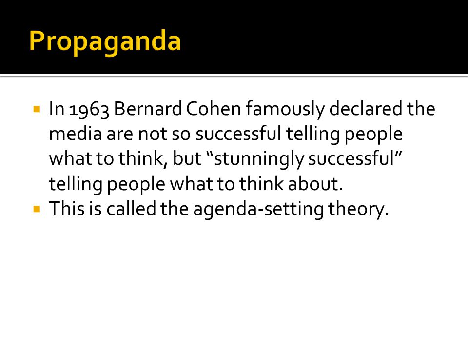  In 1963 Bernard Cohen famously declared the media are not so successful telling people what to think, but stunningly successful telling people what to think about.