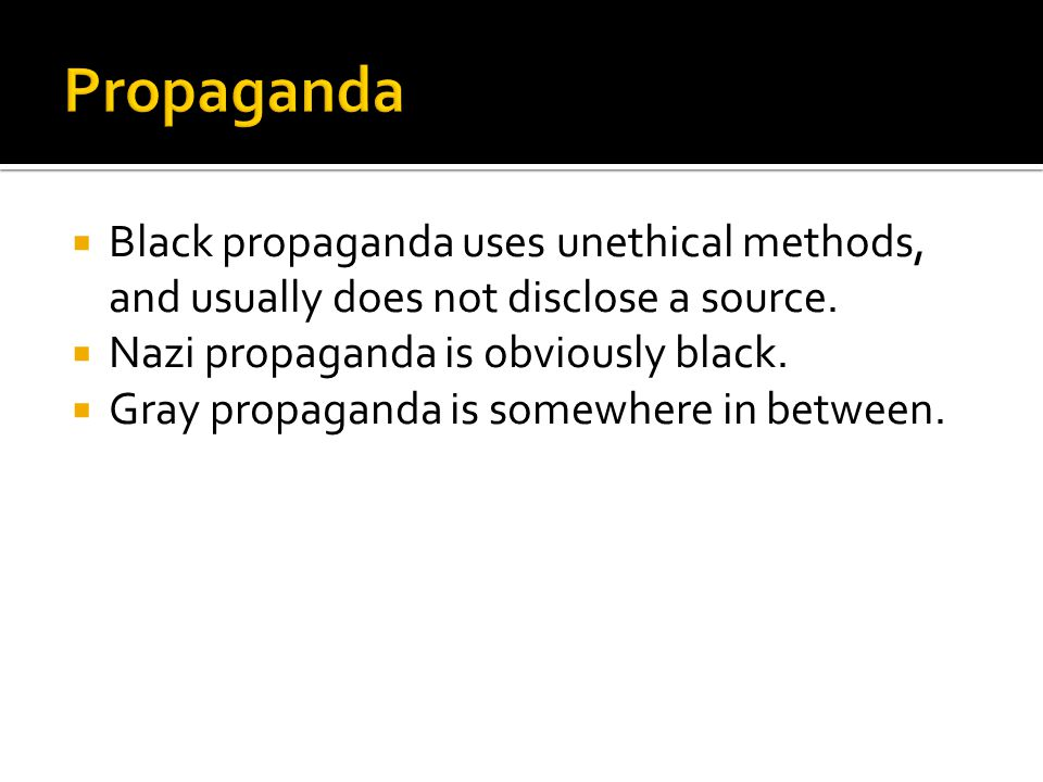  Black propaganda uses unethical methods, and usually does not disclose a source.